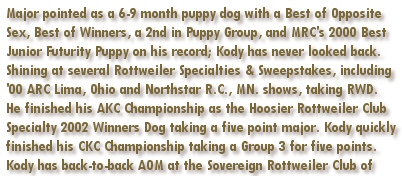 MRC 2000 Best Junior Futurity Puppy & 1st Place 9-12 Month Futurity Puppy Dog, Puppy Group Placer, Multiple Best of Breed wins including back-to-back BOB at Detroit Kennel Club in 2003 & 2004, Sovereign Rottweiler Club of Ontario 2003 & 2004 Award of Merit Winner, 2002 Hoosier Rottweiler Club Specialty Winners Dog, 2000 ARC Reg Specialty Lima Ohio and Northstar Rottweiler Club Lake Elmo Minnesota Reserve Winners Dog, American and Canadian Champion Rottihaus No More Mister Nice Guy, AOM, Kody